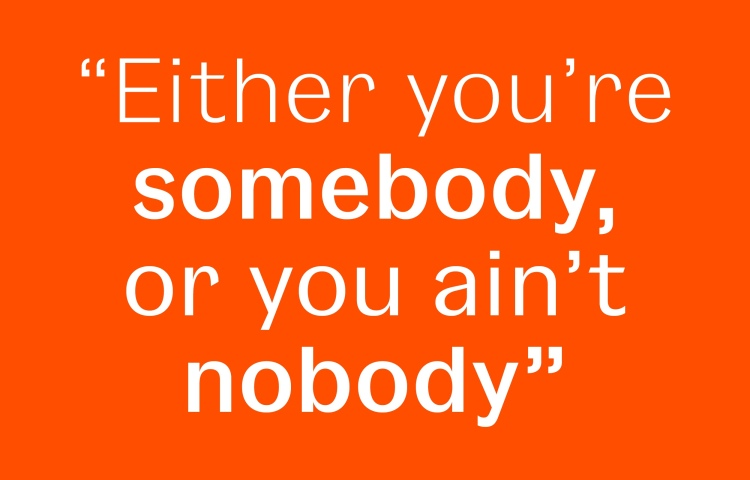"An unattributed quote: ""Either you're somebody, or you ain't nobody."""
